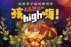 玩库亲子派对演唱会《假期狂欢 一起 孩!HIGH!嗨!》